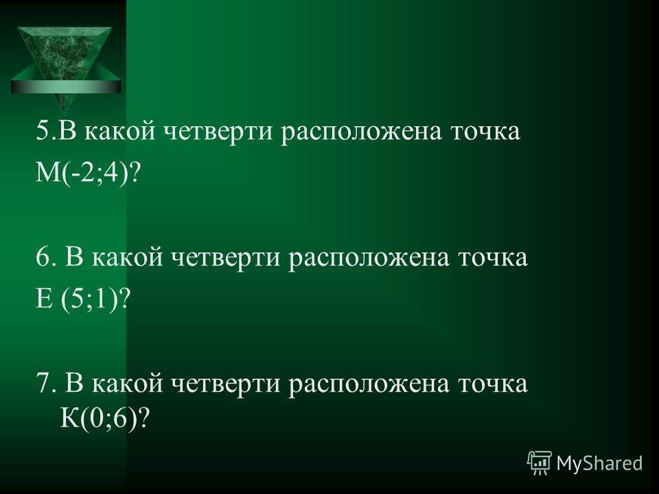 5.В какой четверти расположена точка М(-2;4)? 6. В какой четверти расположена точка Е (5;1)? 7. В какой четверти расположена точка К(0;6)?