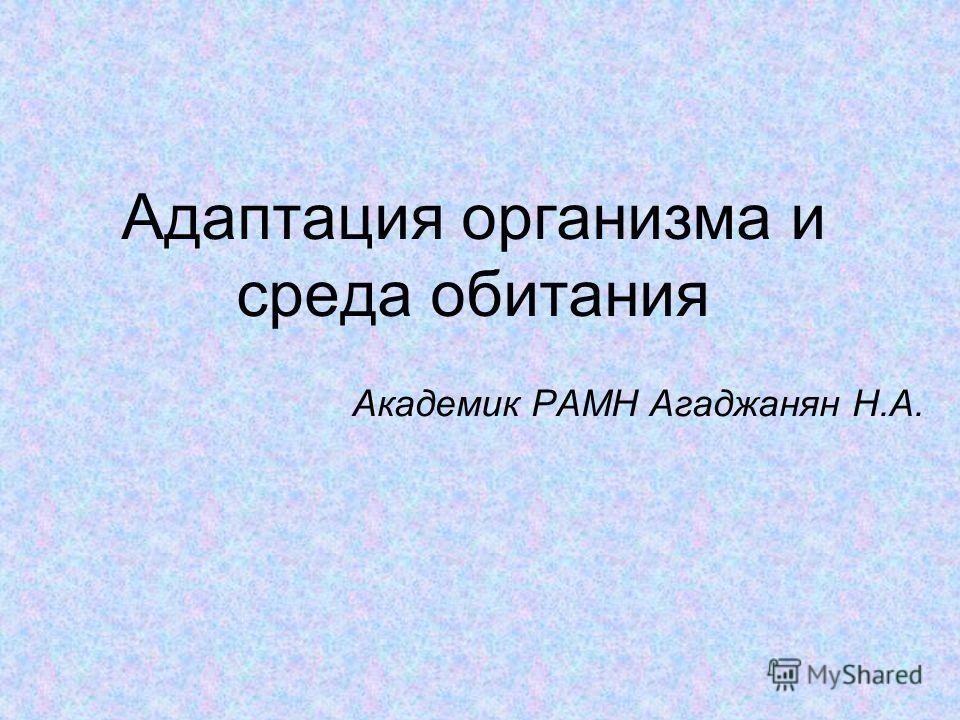 Адаптация организма и среда обитания Академик РАМН Агаджанян Н.А.