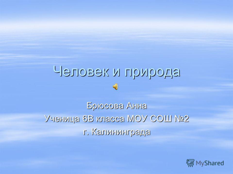 Человек и природа Брюсова Анна Ученица 6В класса МОУ СОШ 2 г. Калининграда