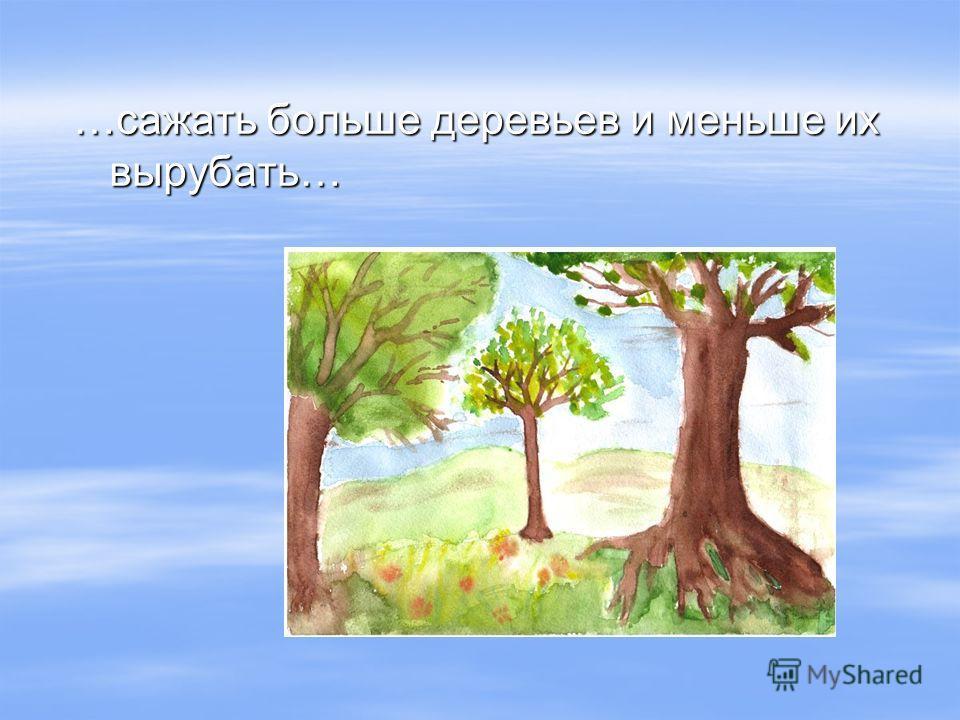 …сажать больше деревьев и меньше их вырубать…