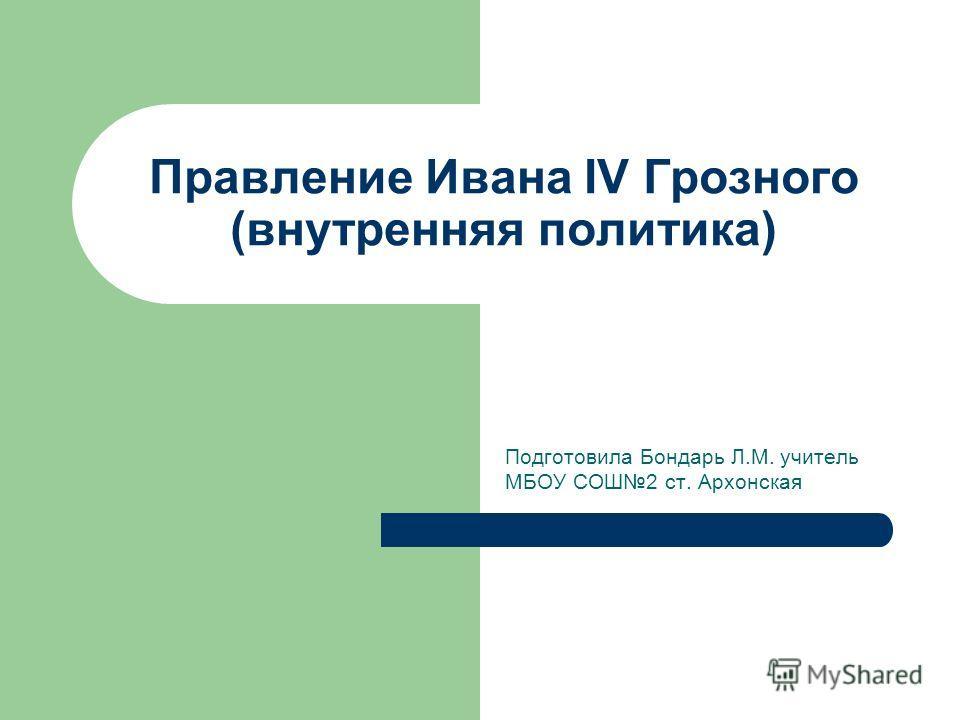 Правление Ивана IV Грозного (внутренняя политика) Подготовила Бондарь Л.М. учитель МБОУ СОШ2 ст. Архонская