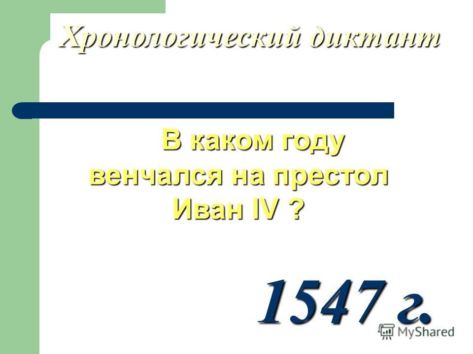 Хронологический диктант В каком году венчался на престол Иван IV ? В каком году венчался на престол Иван IV ? 1547 г.