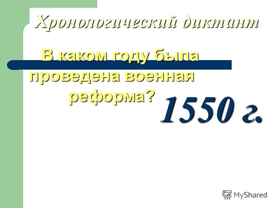 Хронологический диктант В каком году была проведена военная реформа? В каком году была проведена военная реформа? 1550 г.
