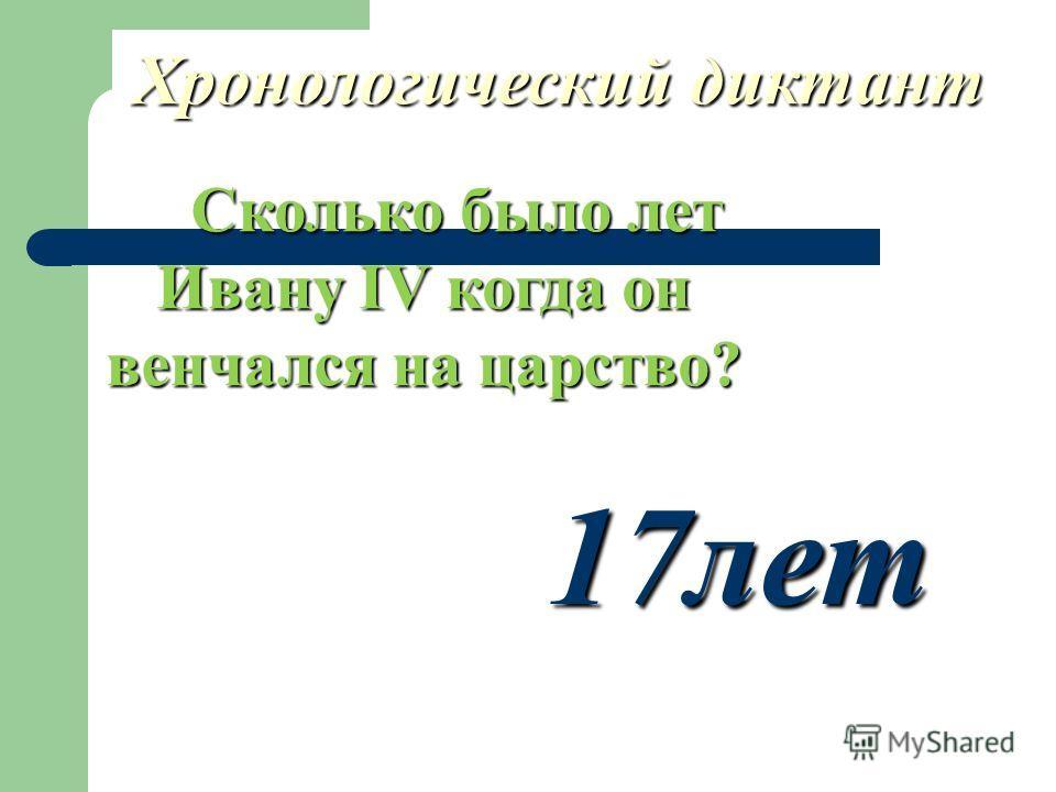Хронологический диктант Сколько было лет Ивану IV когда он венчался на царство? Сколько было лет Ивану IV когда он венчался на царство? 17лет