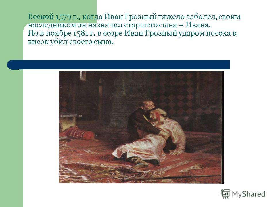 Весной 1579 г., когда Иван Грозный тяжело заболел, своим наследником он назначил старшего сына – Ивана. Но в ноябре 1581 г. в ссоре Иван Грозный ударом посоха в висок убил своего сына.