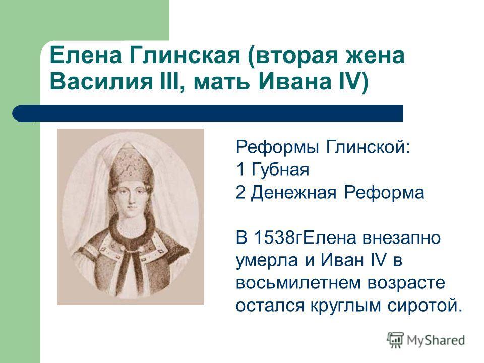 Елена Глинская (вторая жена Василия III, мать Ивана IV) Реформы Глинской: 1 Губная 2 Денежная Реформа В 1538гЕлена внезапно умерла и Иван IV в восьмилетнем возрасте остался круглым сиротой.