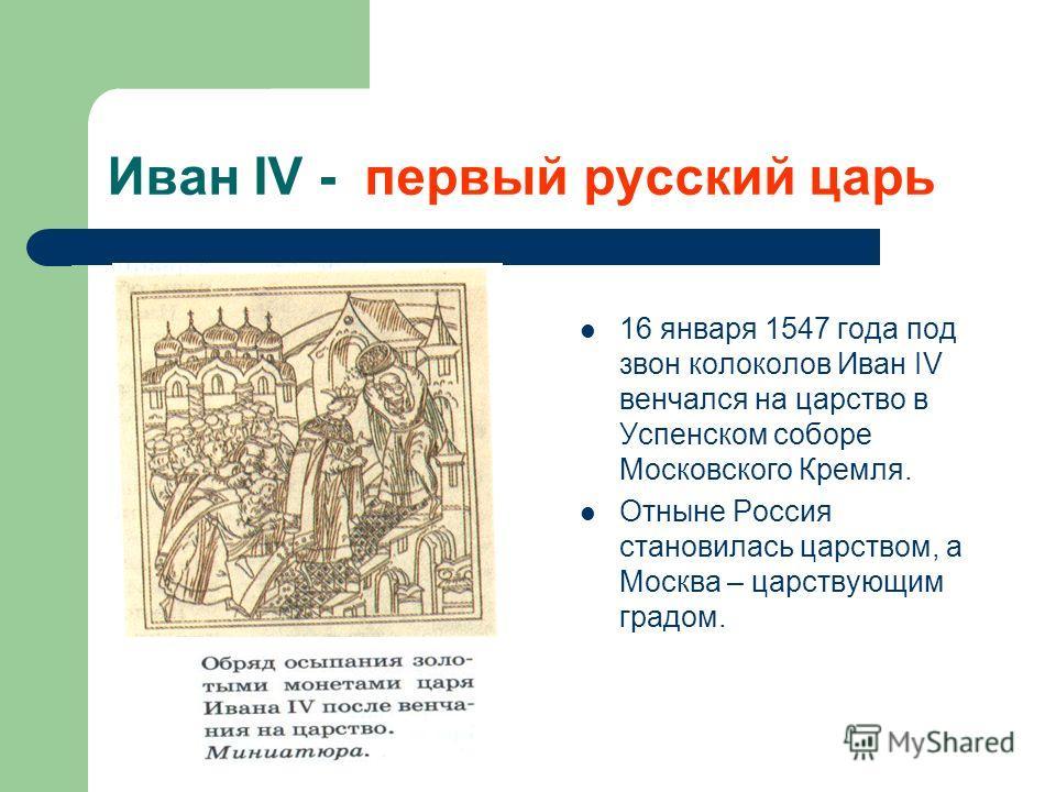 Иван IV - первый русский царь 16 января 1547 года под звон колоколов Иван IV венчался на царство в Успенском соборе Московского Кремля. Отныне Россия становилась царством, а Москва – царствующим градом.