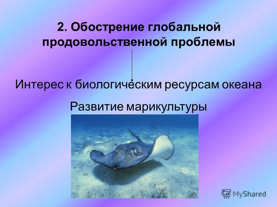 2. Обострение глобальной продовольственной проблемы Интерес к биологическим ресурсам океана Развитие марикультуры