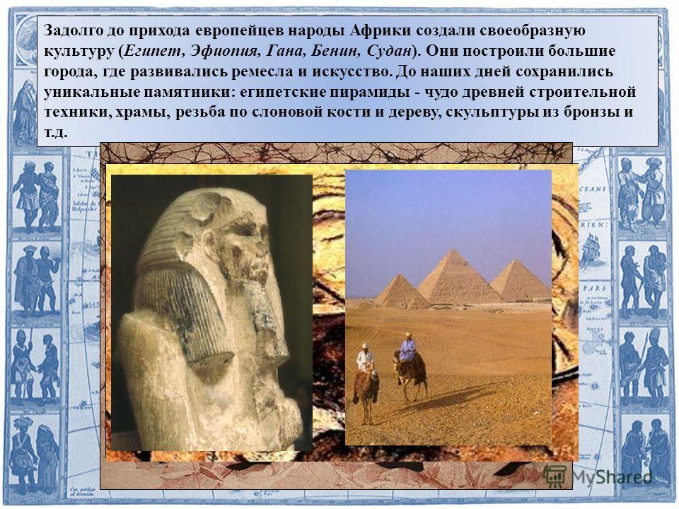 Задолго до прихода европейцев народы Африки создали своеобразную культуру (Египет, Эфиопия, Гана, Бенин, Судан). Они построили большие города, где развивались ремесла и искусство. До наших дней сохранились уникальные памятники: египетские пирамиды -