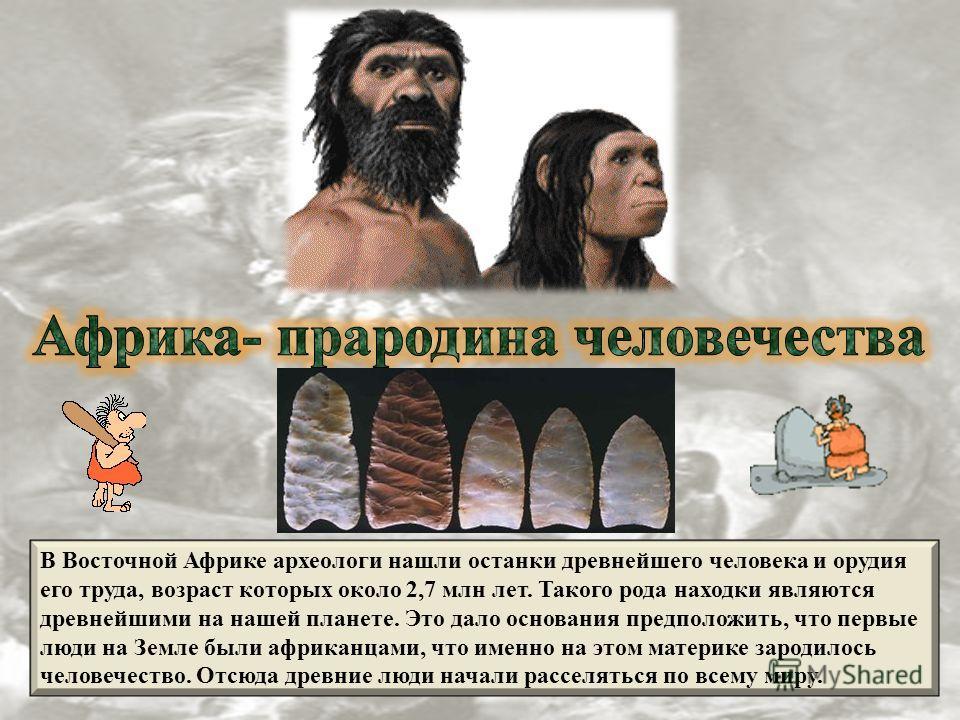 В Восточной Африке археологи нашли останки древнейшего человека и орудия его труда, возраст которых около 2,7 млн лет. Такого рода находки являются древнейшими на нашей планете. Это дало основания предположить, что первые люди на Земле были африканца