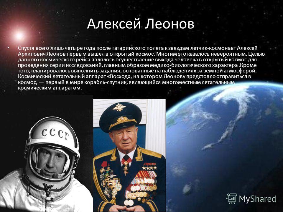 Алексей Леонов Спустя всего лишь четыре года после гагаринского полета к звездам летчик-космонавт Алексей Архипович Леонов первым вышел в открытый космос. Многим это казалось невероятным. Целью данного космического рейса являлось осуществление выхода