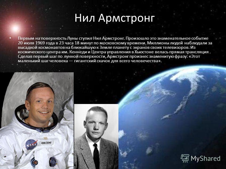 Нил Армстронг Первым на поверхность Луны ступил Нил Армстронг. Произошло это знаменательное событие 20 июля 1969 года в 23 часа 18 минут по московскому времени. Миллионы людей наблюдали за высадкой космонавтов на ближайшую к Земле планету с экранов с