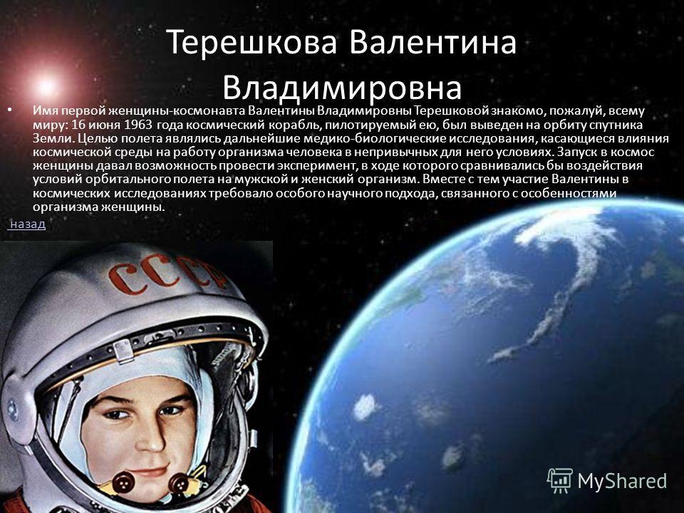 Терешкова Валентина Владимировна Имя первой женщины-космонавта Валентины Владимировны Терешковой знакомо, пожалуй, всему миру: 16 июня 1963 года космический корабль, пилотируемый ею, был выведен на орбиту спутника Земли. Целью полета являлись дальней