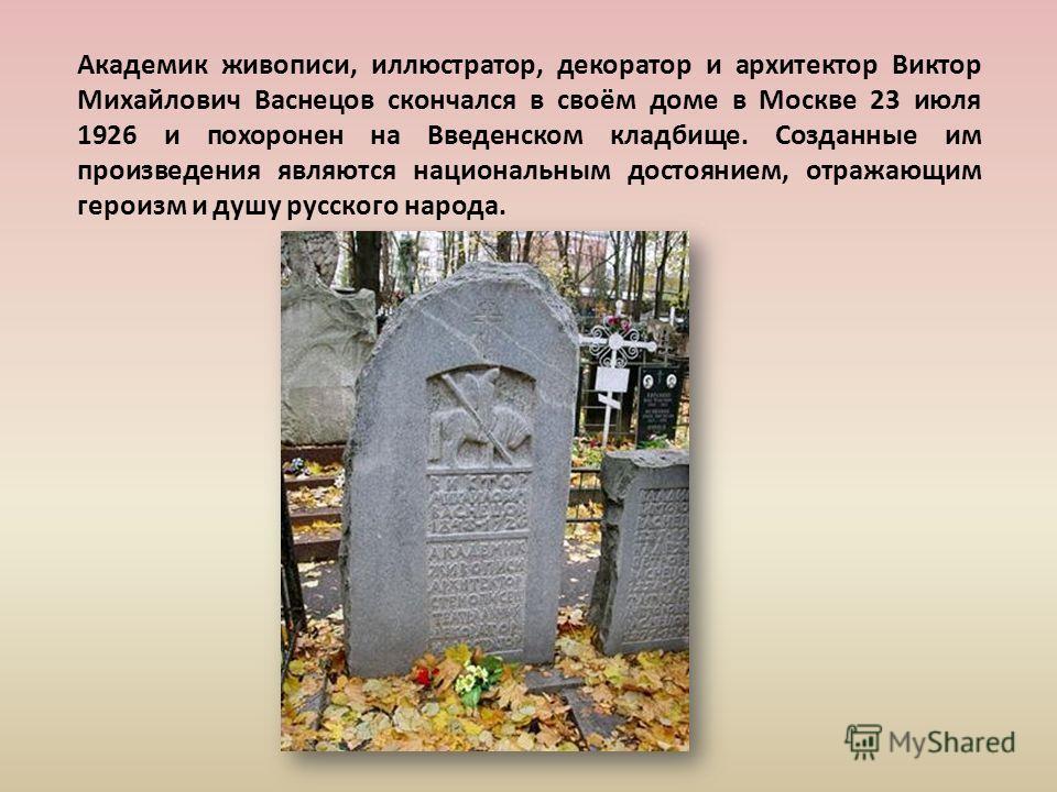 Академик живописи, иллюстратор, декоратор и архитектор Виктор Михайлович Васнецов скончался в своём доме в Москве 23 июля 1926 и похоронен на Введенском кладбище. Созданные им произведения являются национальным достоянием, отражающим героизм и душу р