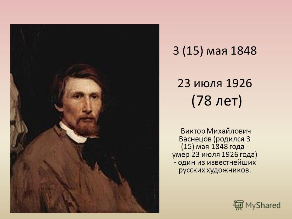 3 (15) мая 1848 23 июля 1926 (78 лет) Виктор Михайлович Васнецов (родился 3 (15) мая 1848 года - умер 23 июля 1926 года) - один из известнейших русских художников.