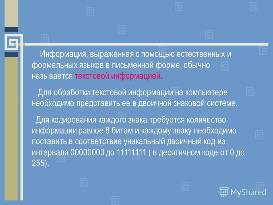 Информация, выраженная с помощью естественных и формальных языков в письменной форме, обычно называется текстовой информацией. Для обработки текстовой информации на компьютере необходимо представить ее в двоичной знаковой системе. Для кодирования каж