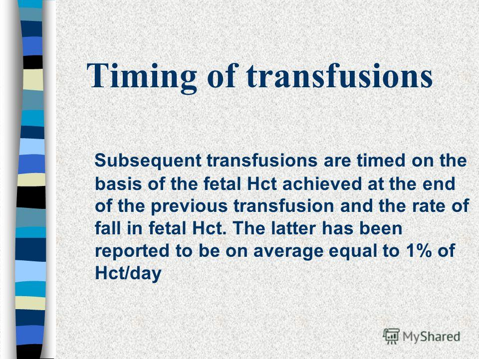 Timing of transfusions Subsequent transfusions are timed on the basis of the fetal Hct achieved at the end of the previous transfusion and the rate of fall in fetal Hct. The latter has been reported to be on average equal to 1% of Hct/day