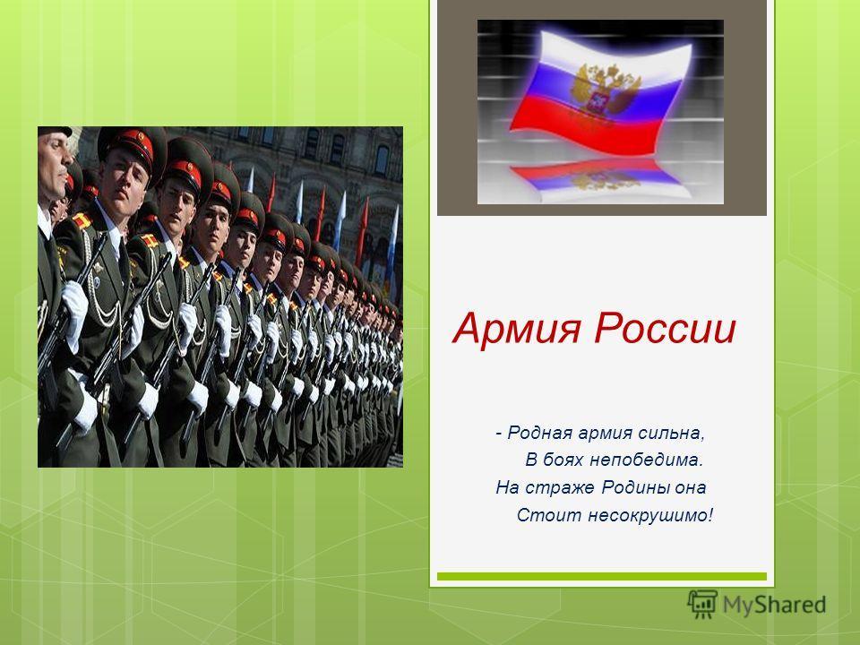Армия России - Родная армия сильна, В боях непобедима. На страже Родины она Стоит несокрушимо!