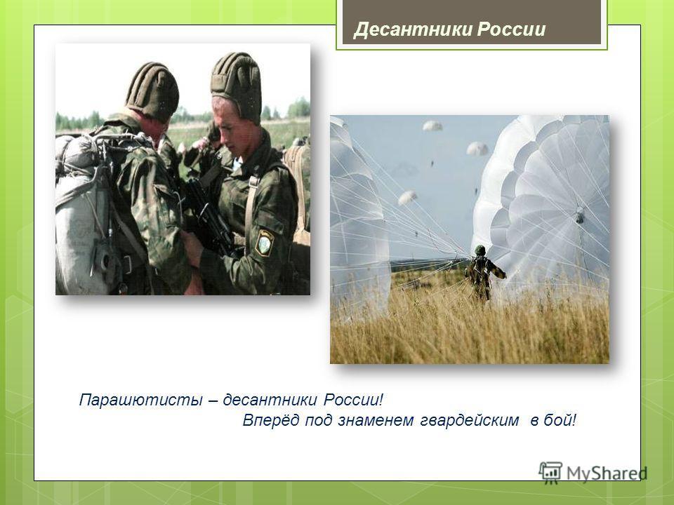 Парашютисты – десантники России! Вперёд под знаменем гвардейским в бой! Десантники России