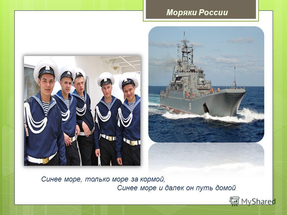 Синее море, только море за кормой, Синее море и далек он путь домой Моряки России