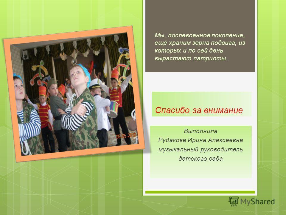 Спасибо за внимание Выполнила Рудакова Ирина Алексеевна музыкальный руководитель детского сада Мы, послевоенное поколение, ещё храним зёрна подвига, из которых и по сей день вырастают патриоты.