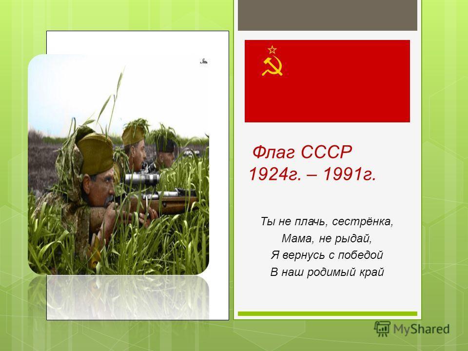 Флаг СССР 1924г. – 1991г. Ты не плачь, сестрёнка, Мама, не рыдай, Я вернусь с победой В наш родимый край
