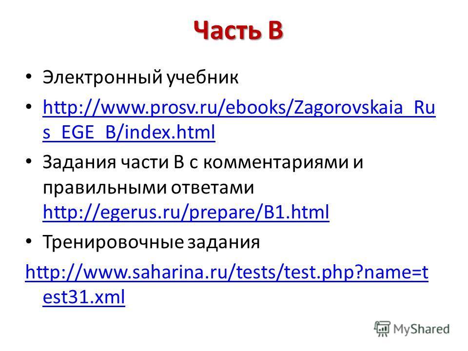 Часть В Электронный учебник http://www.prosv.ru/ebooks/Zagorovskaia_Ru s_EGE_B/index.html http://www.prosv.ru/ebooks/Zagorovskaia_Ru s_EGE_B/index.html Задания части В с комментариями и правильными ответами http://egerus.ru/prepare/B1.html http://ege