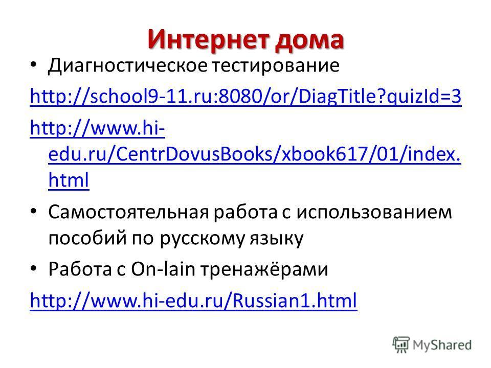 Интернет дома Диагностическое тестирование http://school9-11.ru:8080/or/DiagTitle?quizId=3 http://www.hi- edu.ru/CentrDovusBooks/xbook617/01/index. html Самостоятельная работа с использованием пособий по русскому языку Работа с Оn-lain тренажёрами ht