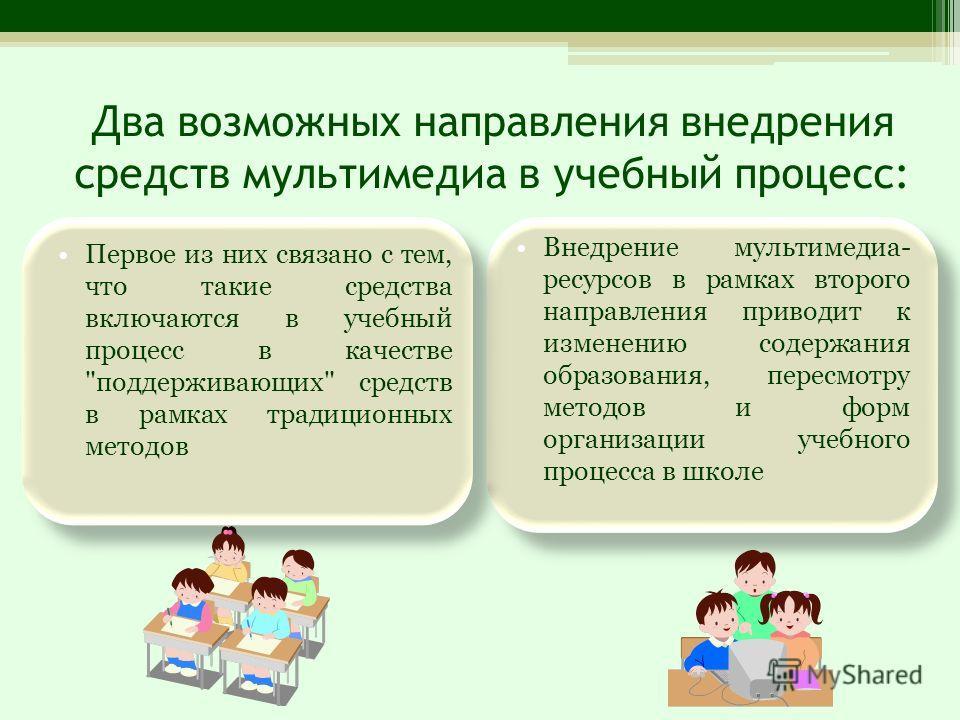 Два возможных направления внедрения средств мультимедиа в учебный процесс: Первое из них связано с тем, что такие средства включаются в учебный процесс в качестве