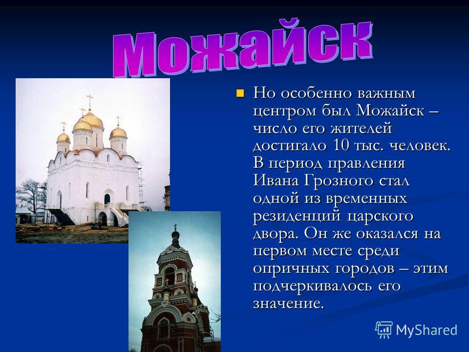 Но особенно важным центром был Можайск – число его жителей достигало 10 тыс. человек. В период правления Ивана Грозного стал одной из временных резиденций царского двора. Он же оказался на первом месте среди опричных городов – этим подчеркивалось его