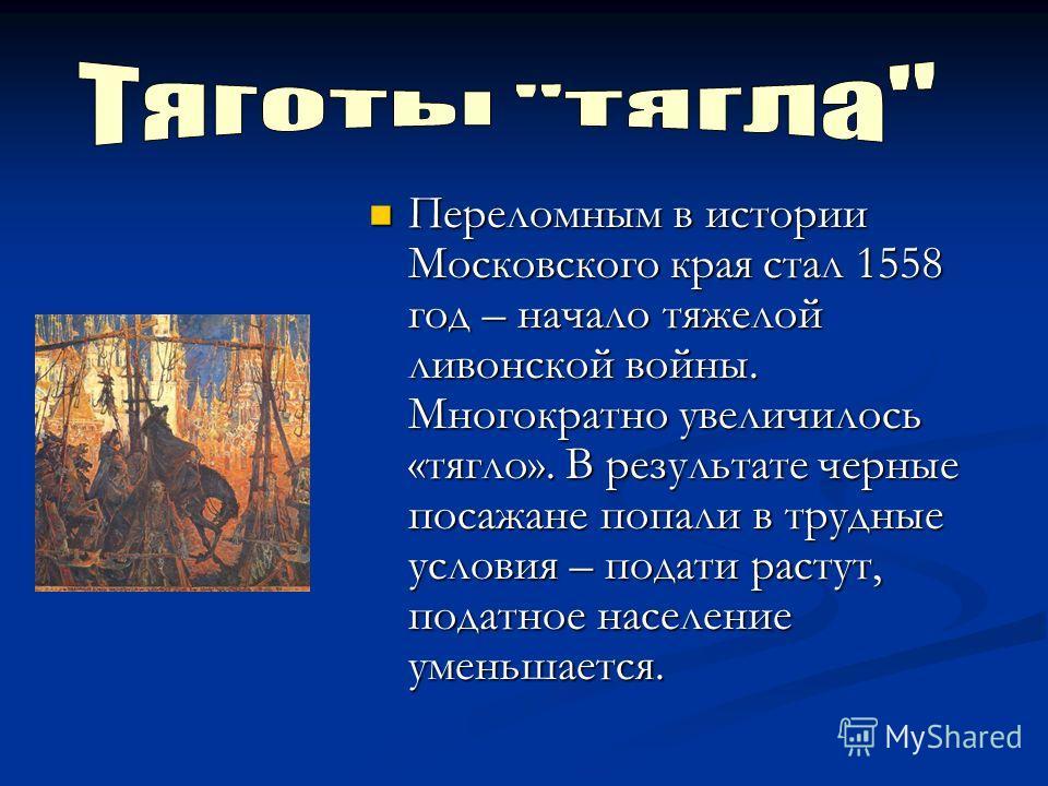 Переломным в истории Московского края стал 1558 год – начало тяжелой ливонской войны. Многократно увеличилось «тягло». В результате черные посажане попали в трудные условия – подати растут, податное население уменьшается. Переломным в истории Московс