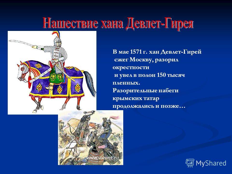 В мае 1571 г. хан Девлет-Гирей сжег Москву, разорил окрестности и увел в полон 150 тысяч пленных. Разорительные набеги крымских татар продолжались и позже…