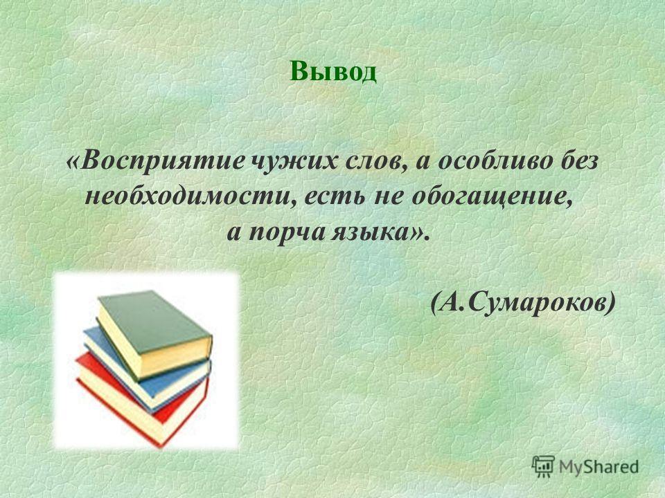 Вывод «Восприятие чужих слов, а особливо без необходимости, есть не обогащение, а порча языка». (А.Сумароков)