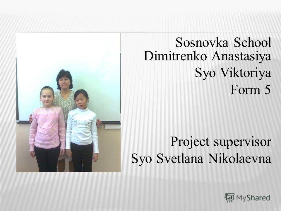Sosnovka School Dimitrenko Anastasiya Syo Viktoriya Form 5 Project supervisor Syo Svetlana Nikolaevna