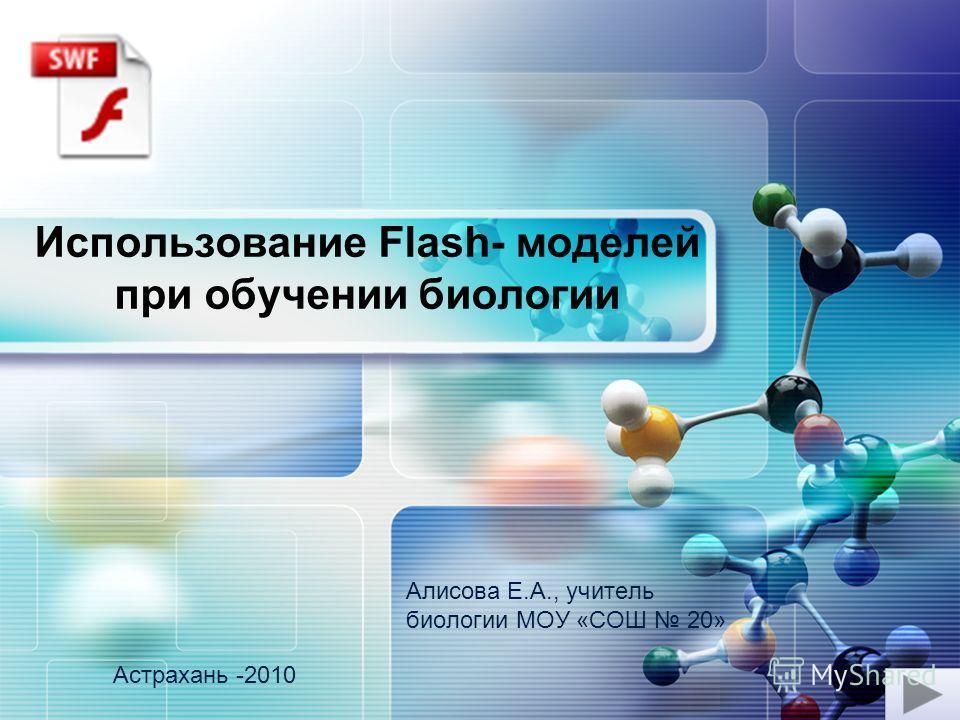 LOGO Использование Flash- моделей при обучении биологии Алисова Е.А., учитель биологии МОУ «СОШ 20» Астрахань -2010