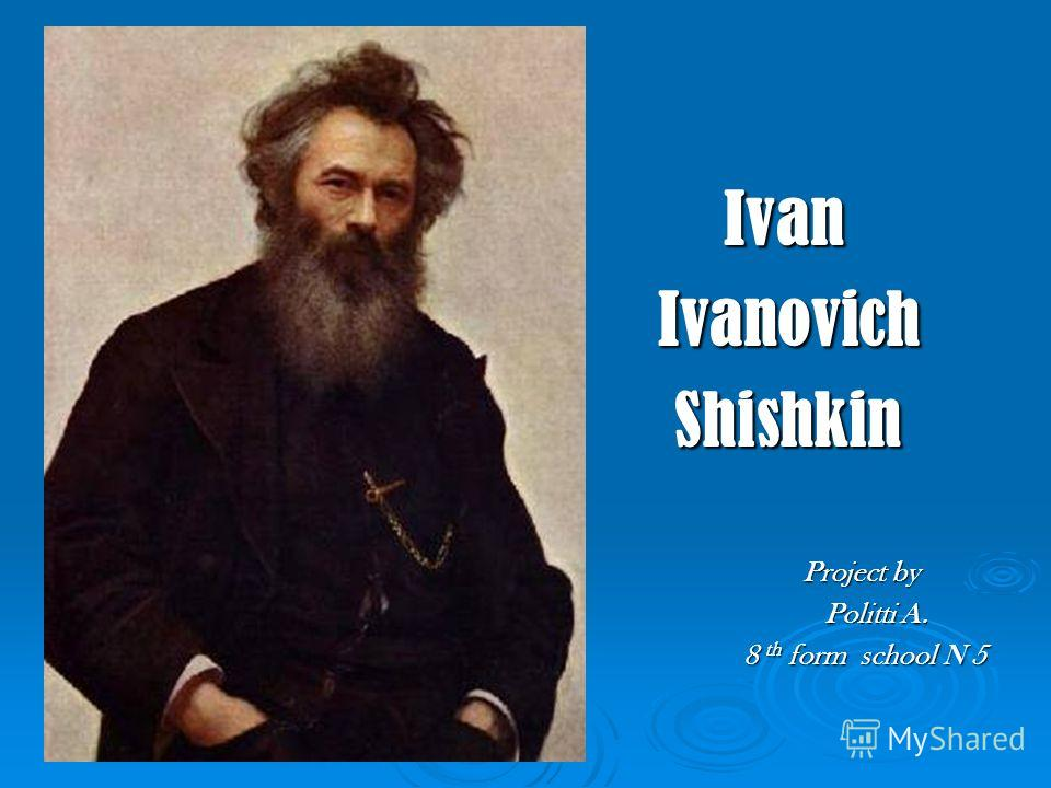 Ivan Ivan Ivanovich Ivanovich Shishkin Shishkin Project by Project by Politti A. Politti A. 8 th form school N 5 8 th form school N 5