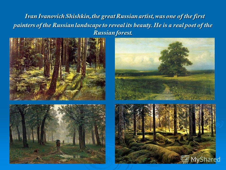 Ivan Ivanovich Shishkin, the great Russian artist, was one of the first painters of the Russian landscape to reveal its beauty. He is a real poet of the Russian forest. Ivan Ivanovich Shishkin, the great Russian artist, was one of the first painters