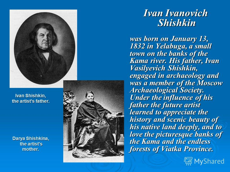 Ivan Shishkin, the artists father. Darya Shishkina, the artists mother. Ivan Ivanovich Shishkin Ivan Ivanovich Shishkin was born on January 13, 1832 in Yelabuga, a small town on the banks of the Kama river. His father, Ivan Vasilyevich Shishkin, enga