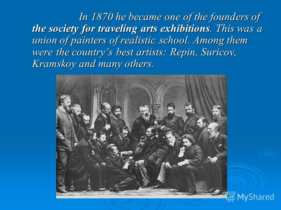 In 1870 he became one of the founders of the society for traveling arts exhibitions. This was a union of painters of realistic school. Among them were the countrys best artists: Repin, Suricov, Kramskoy and many others. In 1870 he became one of the f