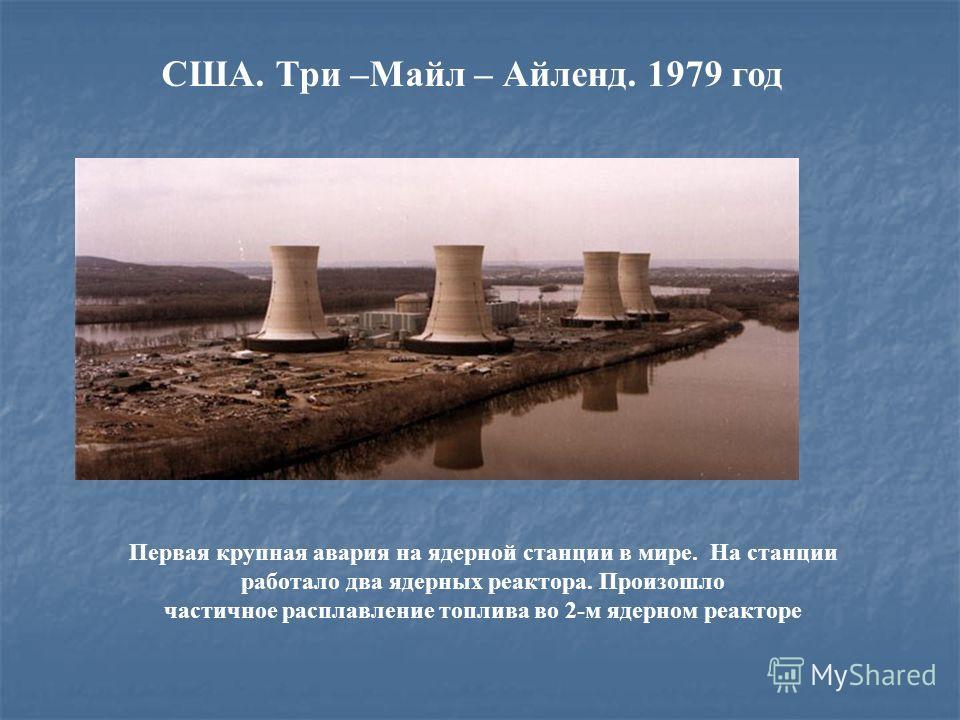 США. Три –Майл – Айленд. 1979 год Первая крупная авария на ядерной станции в мире. На станции работало два ядерных реактора. Произошло частичное расплавление топлива во 2-м ядерном реакторе