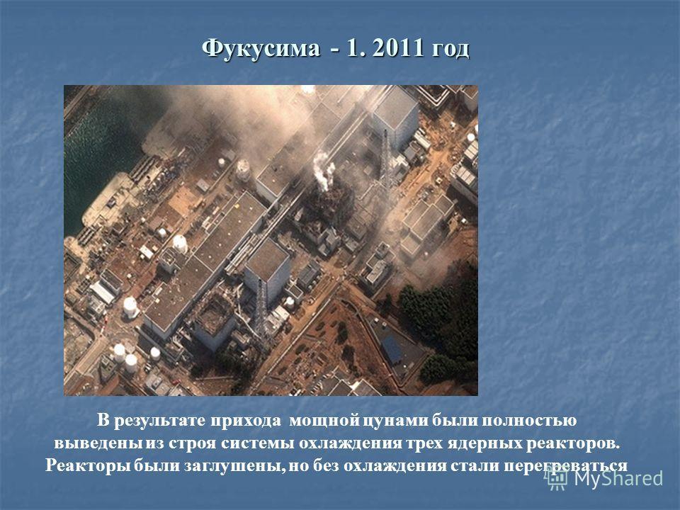 Фукусима - 1. 2011 год В результате прихода мощной цунами были полностью выведены из строя системы охлаждения трех ядерных реакторов. Реакторы были заглушены, но без охлаждения стали перегреваться