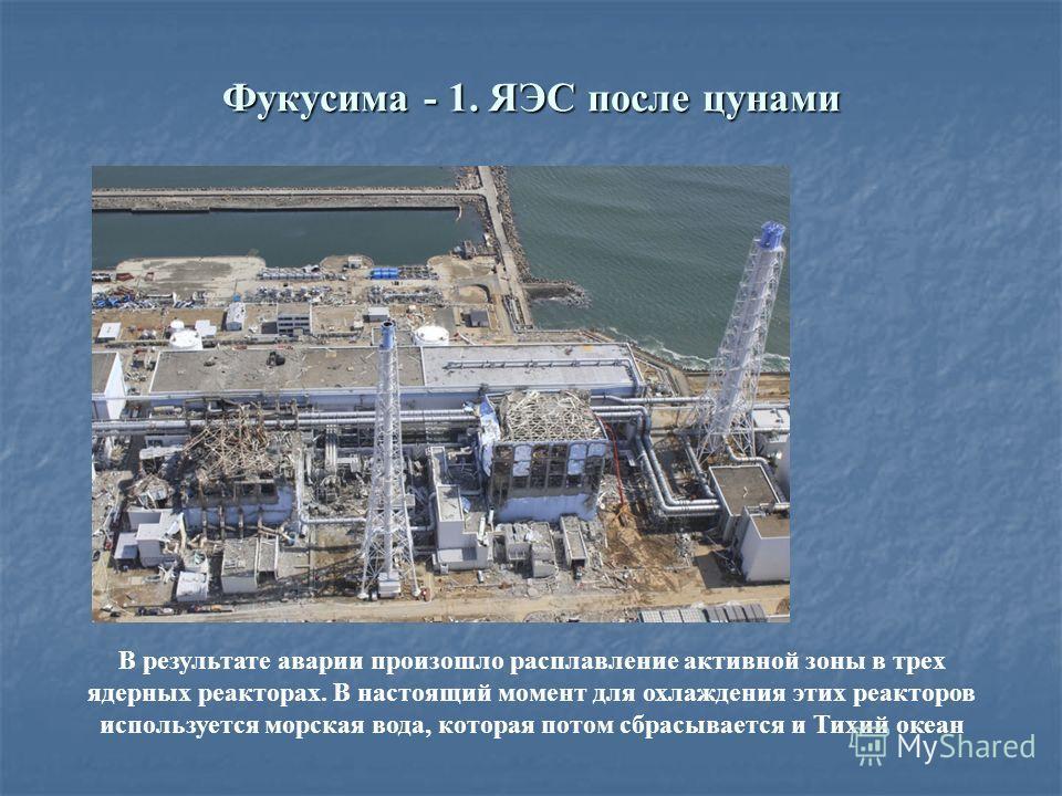 Фукусима - 1. ЯЭС после цунами В результате аварии произошло расплавление активной зоны в трех ядерных реакторах. В настоящий момент для охлаждения этих реакторов используется морская вода, которая потом сбрасывается и Тихий океан