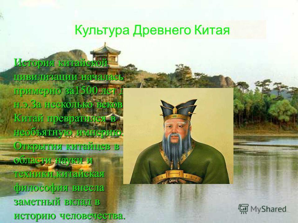 История китайской цивилизации началась примерно за1500 лет до н.э.За несколько веков Китай превратился в необъятную империю. Открытия китайцев в области науки и техники,китайская философия внесла заметный вклад в историю человечества. Культура Древне