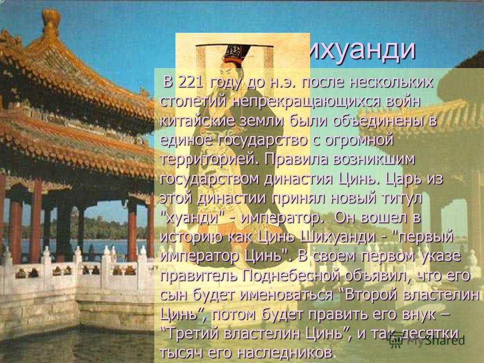Цинь Шихуанди Цинь Шихуанди В 221 году до н.э. после нескольких столетий непрекращающихся войн китайские земли были объединены в единое государство с огромной территорией. Правила возникшим государством династия Цинь. Царь из этой династии принял нов