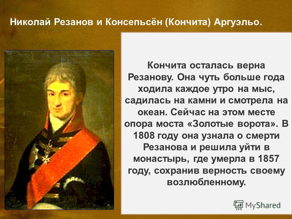 Николай Резанов и Консепьсён (Кончита) Аргуэльо. Никола́й Петро́вич Реза́нов (28 марта 1764, Санкт- Петербург 1 марта 1807, Красноярск) русский государственный деятель, камергер, один из основателей Российско- американской компании. Родился в обеднев