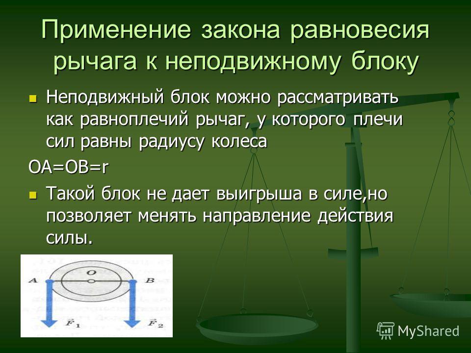 Применение закона равновесия рычага к неподвижному блоку Неподвижный блок можно рассматривать как равноплечий рычаг, у которого плечи сил равны радиусу колеса Неподвижный блок можно рассматривать как равноплечий рычаг, у которого плечи сил равны ради
