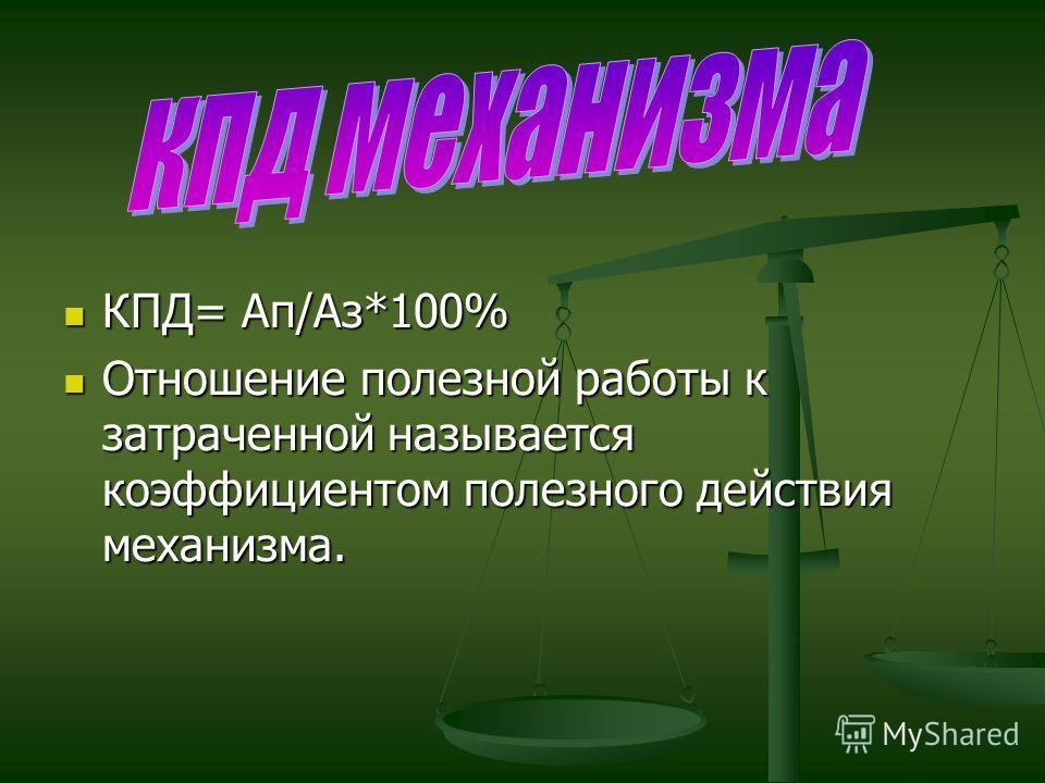 КПД= Ап/Аз*100% КПД= Ап/Аз*100% Отношение полезной работы к затраченной называется коэффициентом полезного действия механизма. Отношение полезной работы к затраченной называется коэффициентом полезного действия механизма.