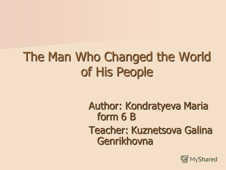 The Man Who Changed the World of His People Author: Kondratyeva Мaria form 6 B Teacher: Kuznetsova Galina Genrikhovna