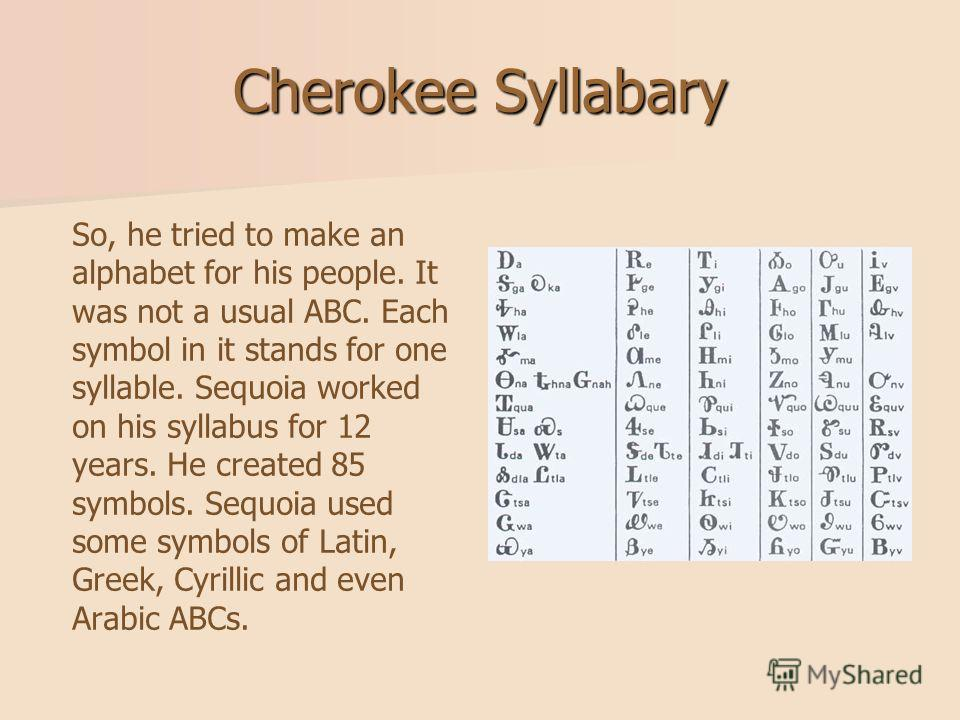 Cherokee Syllabary So, he tried to make an alphabet for his people. It was not a usual ABC. Each symbol in it stands for one syllable. Sequoia worked on his syllabus for 12 years. He created 85 symbols. Sequoia used some symbols of Latin, Greek, Cyri