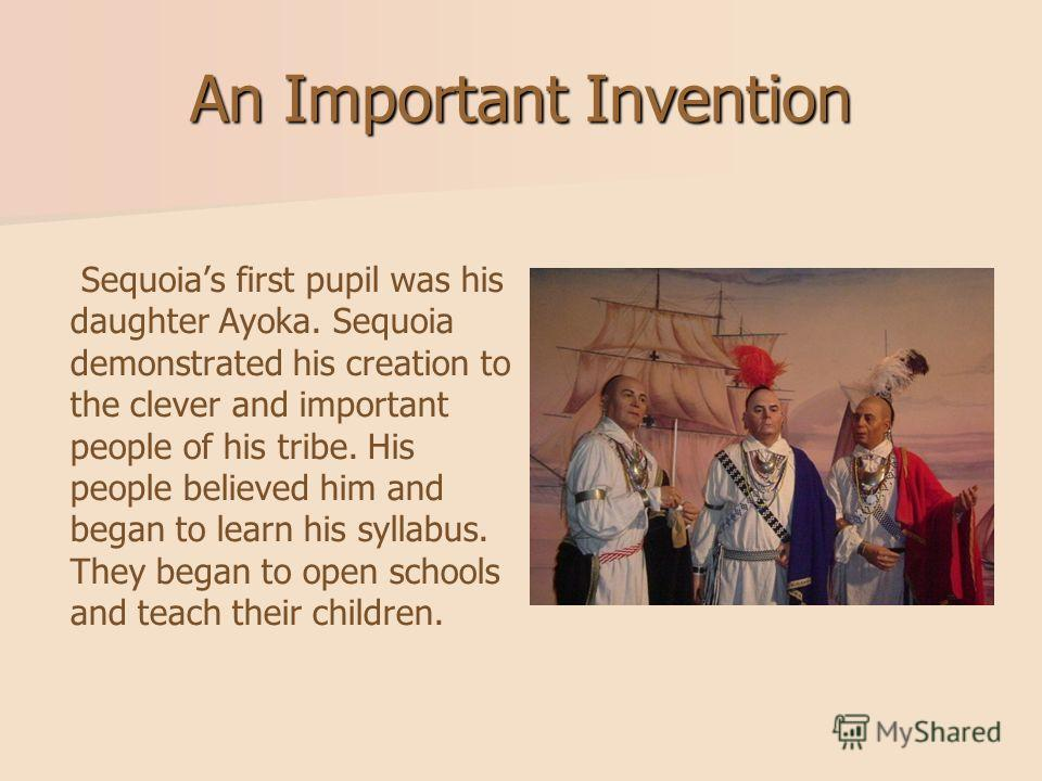 An Important Invention Sequoias first pupil was his daughter Ayoka. Sequoia demonstrated his creation to the clever and important people of his tribe. His people believed him and began to learn his syllabus. They began to open schools and teach their